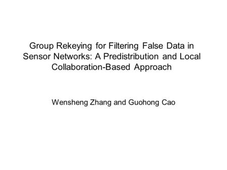Group Rekeying for Filtering False Data in Sensor Networks: A Predistribution and Local Collaboration-Based Approach Wensheng Zhang and Guohong Cao.