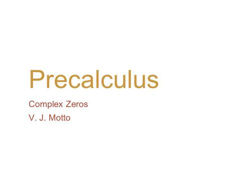 Precalculus Complex Zeros V. J. Motto. Introduction We have already seen that an nth-degree polynomial can have at most n real zeros. In the complex number.