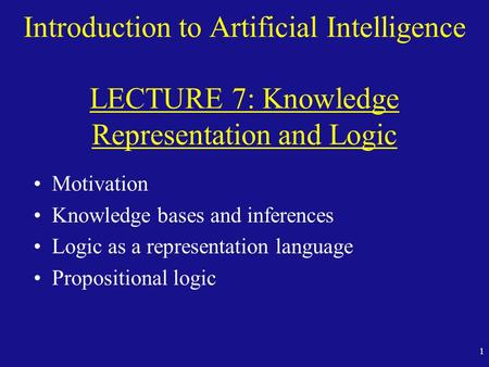 Fall 98 Introduction to Artificial Intelligence LECTURE 7: Knowledge Representation and Logic Motivation Knowledge bases and inferences Logic as a representation.