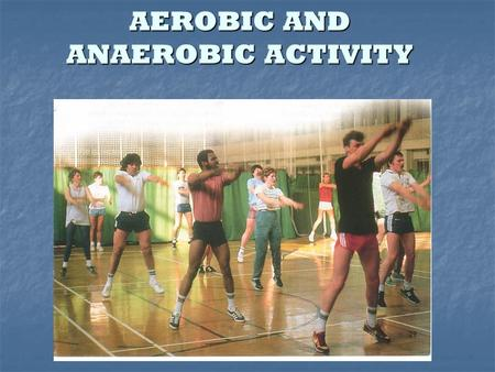 AEROBIC AND ANAEROBIC ACTIVITY. Aerobic fitness is the ability to exercise or compete for a long time without getting breathless. Aerobics became popular.