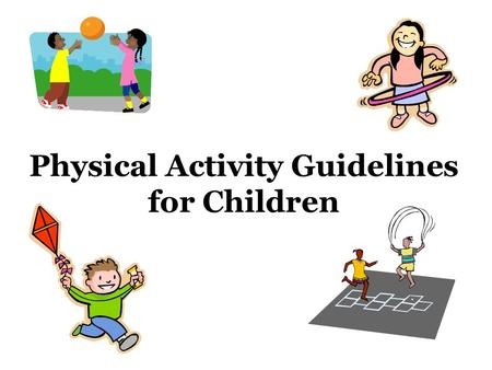 Physical Activity Guidelines for Children. Kids should participate in 60 minutes (1 hour) or more of physical activity EVERY DAY!