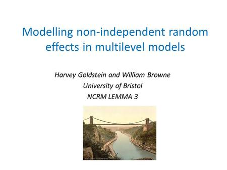 Modelling non-independent random effects in multilevel models Harvey Goldstein and William Browne University of Bristol NCRM LEMMA 3.