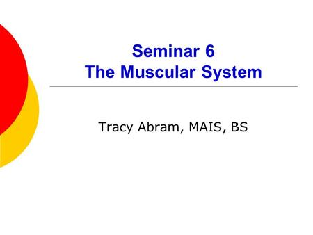 Seminar 6 The Muscular System Tracy Abram, MAIS, BS.