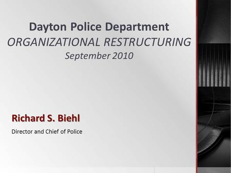 Dayton Police Department ORGANIZATIONAL RESTRUCTURING September 2010 Richard S. Biehl Director and Chief of Police.