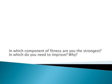 In which component of fitness are you the strongest? In which do you need to improve? Why?