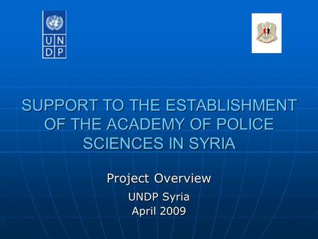 SUPPORT TO THE ESTABLISHMENT OF THE ACADEMY OF POLICE SCIENCES IN SYRIA Project Overview UNDP Syria April 2009.