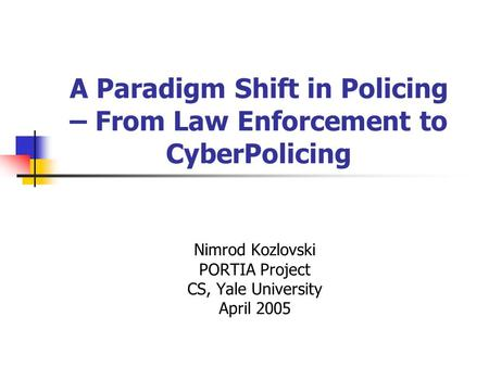 A Paradigm Shift in Policing – From Law Enforcement to CyberPolicing Nimrod Kozlovski PORTIA Project CS, Yale University April 2005.