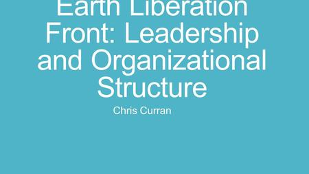Earth Liberation Front: Leadership and Organizational Structure Chris Curran.