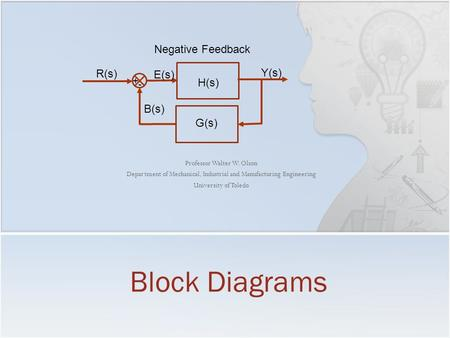 Professor Walter W. Olson Department of Mechanical, Industrial and Manufacturing Engineering University of Toledo Block Diagrams H(s) + - R(s) Y(s) E(s)