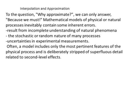 Interpolation and Approximation To the question, Why approximate?, we can only answer, Because we must! Mathematical models of physical or natural.