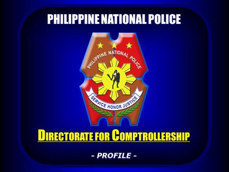 PHILIPPINE NATIONAL POLICE D IRECTORATE FOR C OMPTROLLERSHIP - PROFILE -