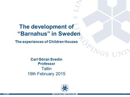 "1 Juni 2002 The development of ""Barnahus"" in Sweden The experiences of Children Houses Carl Göran Svedin Professor Tallin 19th February 2015."