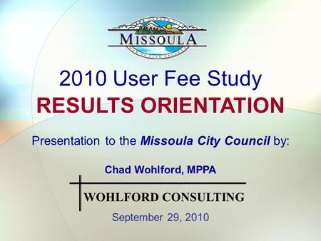 2010 User Fee Study RESULTS ORIENTATION 2010 User Fee Study RESULTS ORIENTATION Presentation to the Missoula City Council by: Chad Wohlford, MPPA September.
