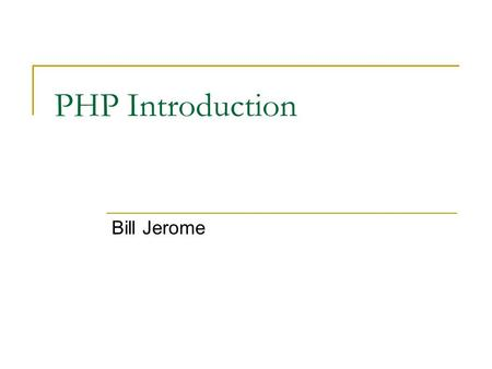 PHP Introduction Bill Jerome. PHP Hypertext Preprocessor No joke, that's what it stands for Now very widely used for websites Only three years ago it.
