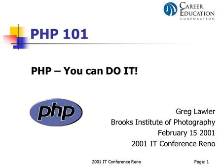 2001 IT Conference RenoPage: 1 PHP 101 PHP – You can DO IT! Greg Lawler Brooks Institute of Photography February 15 2001 2001 IT Conference Reno.
