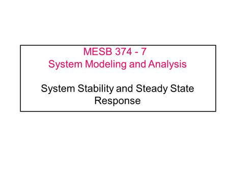 ME375 Handouts - Spring 2002 MESB 374 - 7	 System Modeling and Analysis System Stability and Steady State Response.