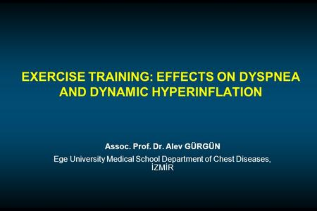 EXERCISE TRAINING: EFFECTS ON DYSPNEA AND DYNAMIC HYPERINFLATION Assoc. Prof. Dr. Alev GÜRGÜN Ege University Medical School Department of Chest Diseases,