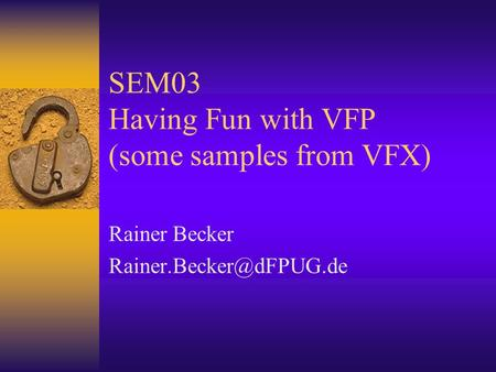 SEM03 Having Fun with VFP (some samples from VFX) Rainer Becker