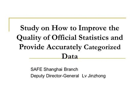 Study on How to Improve the Quality of Official Statistics and Provide Accurately Categorized Data SAFE Shanghai Branch Deputy Director-General Lv Jinzhong.