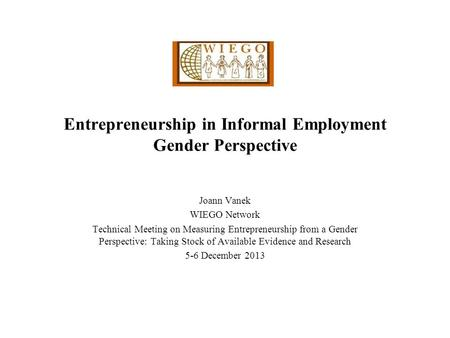 Entrepreneurship in Informal Employment Gender Perspective Joann Vanek WIEGO Network Technical Meeting on Measuring Entrepreneurship from a Gender Perspective: