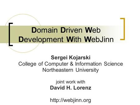 Domain Driven Web Development With WebJinn Sergei Kojarski College of Computer & Information Science Northeastern University joint work with David H. Lorenz.