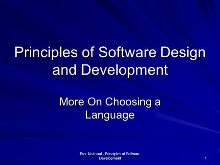Btec National - Principles of Software Development 1 Principles of Software Design and Development More On Choosing a Language.