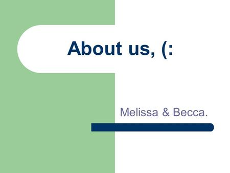 About us, (: Melissa & Becca.. BFFFFF. We are best friends, (: Since Missy was 4 and Becca was 5. We live right across the street from each other. We.