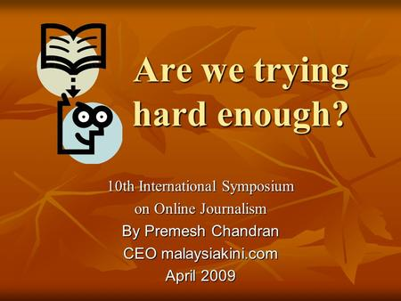 Are we trying hard enough? 10th International Symposium on Online Journalism By Premesh Chandran CEO malaysiakini.com April 2009.