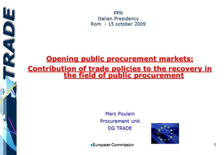 1 n European Commission PPN Italian Presidency Rom - 15 october 2009 Opening public procurement markets: Contribution of trade policies to the recovery.