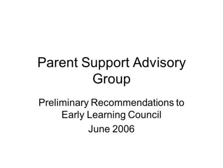 Parent Support Advisory Group Preliminary Recommendations to Early Learning Council June 2006.