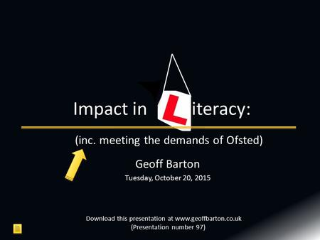 Geoff Barton Tuesday, October 20, 2015 Impact in iteracy: Download this presentation at www.geoffbarton.co.uk (Presentation number 97) (inc. meeting the.