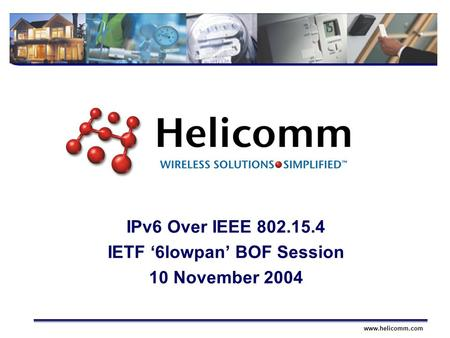 Wireless SolutionsSimplifiedwww.helicomm.com IPv6 Over IEEE 802.15.4 IETF '6lowpan' BOF Session 10 November 2004.