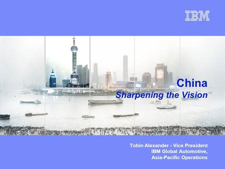 © Copyright IBM Corporation 2003 China Sharpening the Vision Tobin Alexander - Vice President IBM Global Automotive, Asia-Pacific Operations.