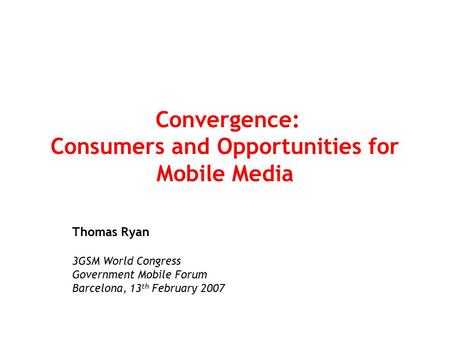 Convergence: Consumers and Opportunities for Mobile Media Thomas Ryan 3GSM World Congress Government Mobile Forum Barcelona, 13 th February 2007.