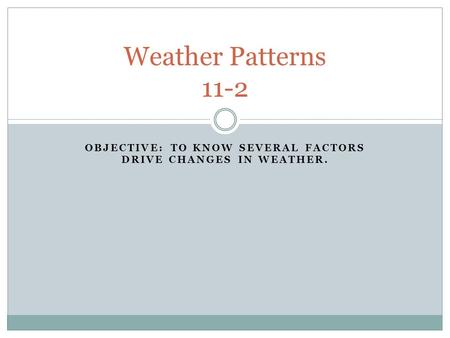 OBJECTIVE: TO KNOW SEVERAL FACTORS DRIVE CHANGES IN WEATHER. Weather Patterns 11-2.
