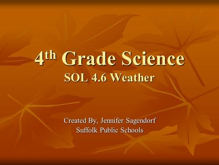 4 th Grade Science SOL 4.6 Weather Created By, Jennifer Sagendorf Suffolk Public Schools.