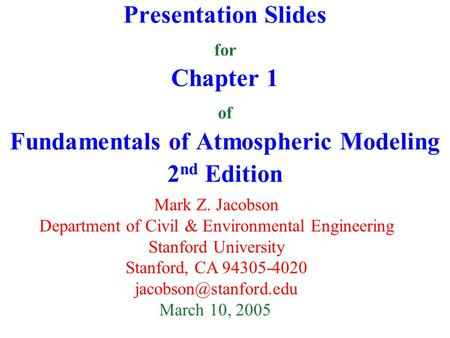 Presentation Slides for Chapter 1 of Fundamentals of Atmospheric Modeling 2 nd Edition Mark Z. Jacobson Department of Civil & Environmental Engineering.
