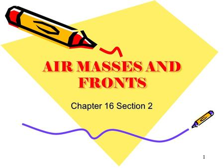 AIR MASSES AND FRONTS Chapter 16 Section 2 1. Air masses take on the characteristics of the area where they form. Air mass temperature and moisture are.