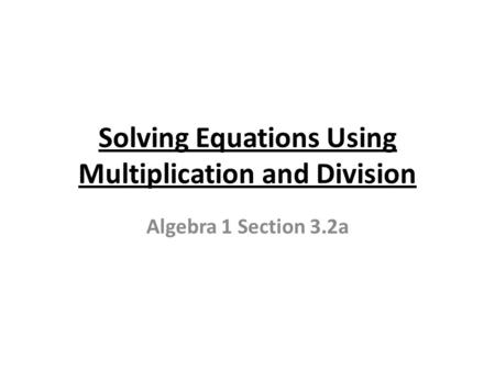 Solving Equations Using Multiplication and Division Algebra 1 Section 3.2a.