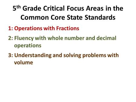 5 th Grade Critical Focus Areas in the Common Core State Standards 1: Operations with Fractions 2: Fluency with whole number and decimal operations 3: