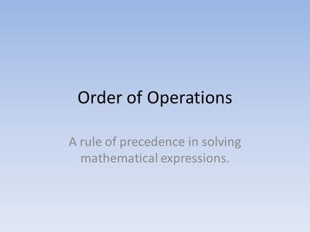 Order of Operations A rule of precedence in solving mathematical expressions.