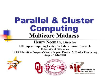 Parallel & Cluster Computing Multicore Madness Henry Neeman, Director OU Supercomputing Center for Education & Research University of Oklahoma SC08 Education.