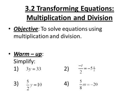 3.2 Transforming Equations: Multiplication and Division Objective: To solve equations using multiplication and division. Warm – up: Simplify: 1) 2) 3)