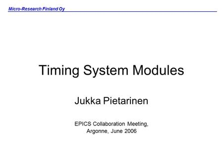Micro-Research Finland Oy Timing System Modules Jukka Pietarinen EPICS Collaboration Meeting, Argonne, June 2006.