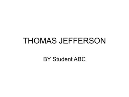 THOMAS JEFFERSON BY Student ABC. Thomas's Early Years Thomas Jefferson was born on April 13, 1743 in Shadwell, Virginia. He grew up in Virginia with six.