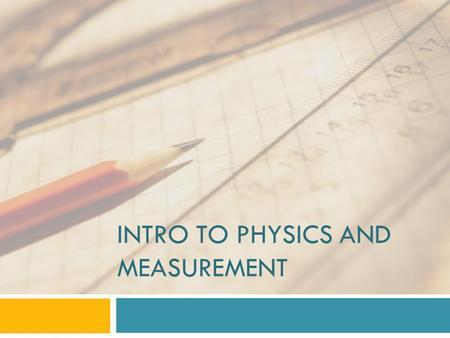 INTRO TO PHYSICS AND MEASUREMENT. What is Physics?  Physics   The study of matter  and energy and how they interact  This year we will study a broad.