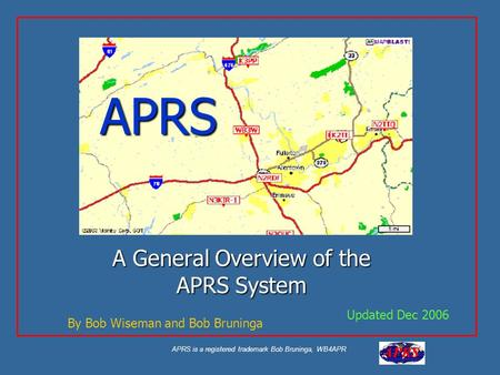 APRS is a registered trademark Bob Bruninga, WB4APR APRS A General Overview of the APRS System Updated Dec 2006 By Bob Wiseman and Bob Bruninga.