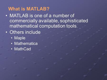 What is MATLAB? MATLAB is one of a number of commercially available, sophisticated mathematical computation tools. Others include Maple Mathematica MathCad.