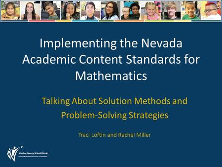 Implementing the Nevada Academic Content Standards for Mathematics Talking About Solution Methods and Problem-Solving Strategies Traci Loftin and Rachel.