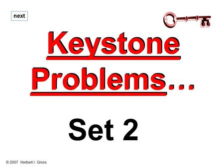 Keystone Problems… Keystone Problems… next Set 2 © 2007 Herbert I. Gross.